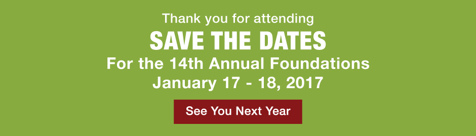 Thank you for attending. Save the dates for the 14th annual foundations January 17-18, 2017. See you next year.